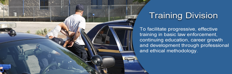 Training Division Mission: To facilitate progressive, effective training in basic law enforcement, continuing education, career growth and development through professional and ethical methodology.